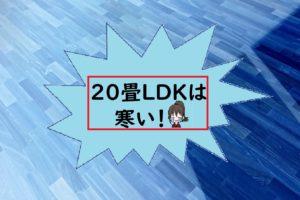 20畳LDKは寒い!